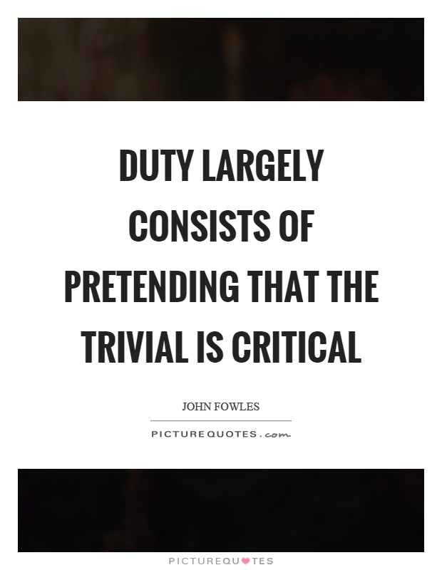 Duty largely consists of pretending that the trivial is critical Picture Quote #1