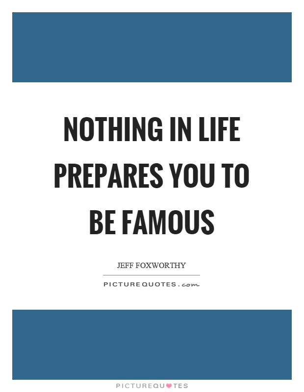 Nothing in life prepares you to be famous Picture Quote #1