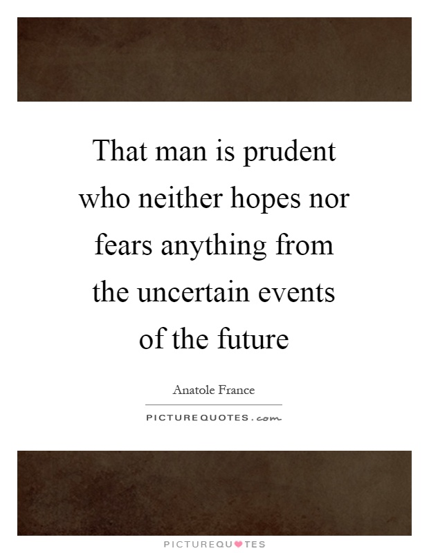 That man is prudent who neither hopes nor fears anything from the uncertain events of the future Picture Quote #1
