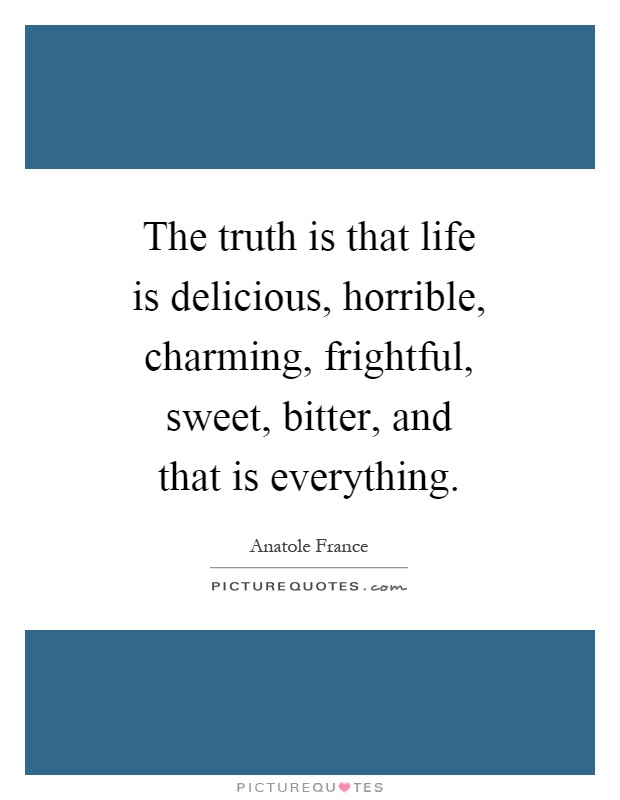 The truth is that life is delicious, horrible, charming, frightful, sweet, bitter, and that is everything Picture Quote #1