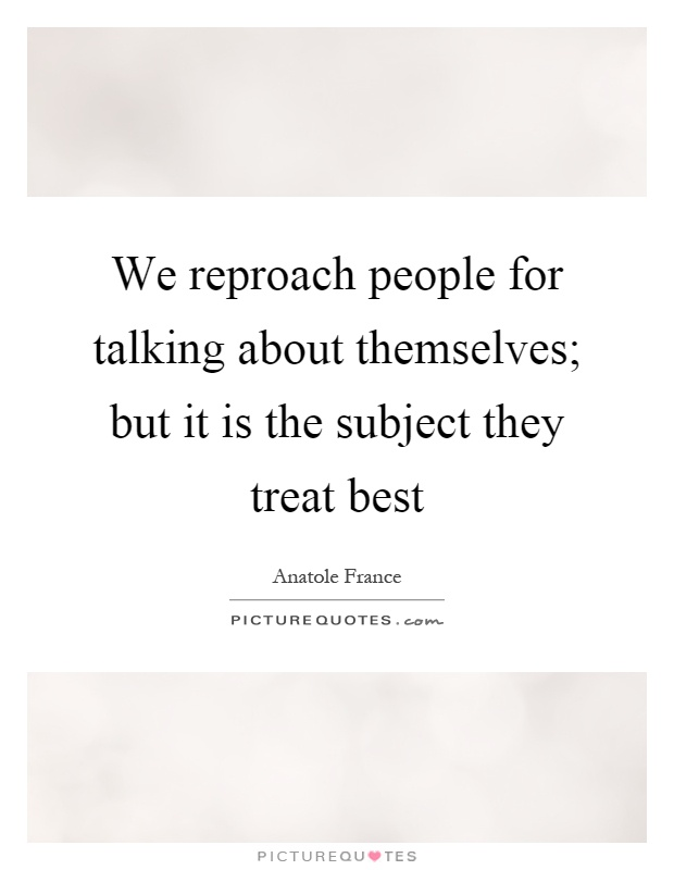 We reproach people for talking about themselves; but it is the subject they treat best Picture Quote #1