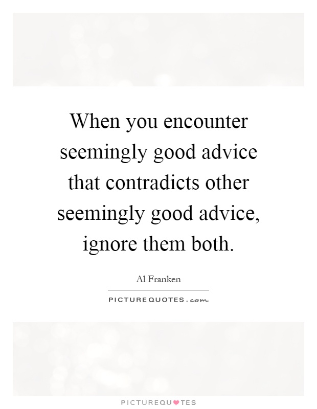 When you encounter seemingly good advice that contradicts other seemingly good advice, ignore them both Picture Quote #1