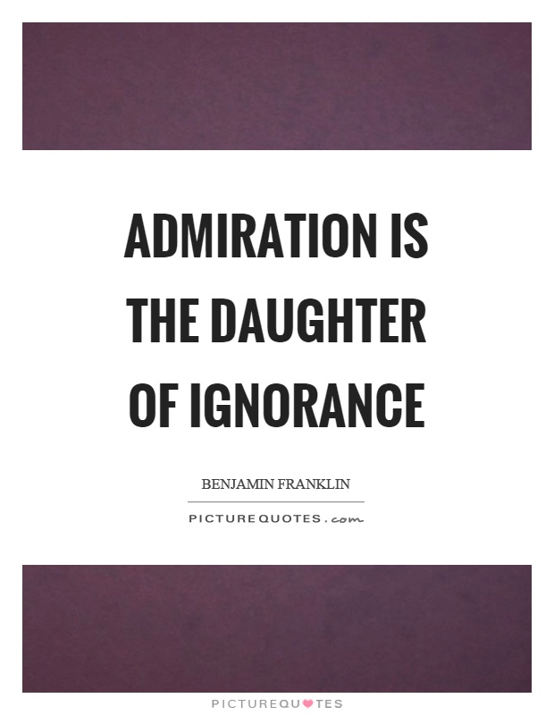 Admiration is the daughter of ignorance Picture Quote #1