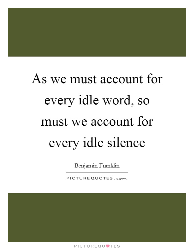 As we must account for every idle word, so must we account for every idle silence Picture Quote #1