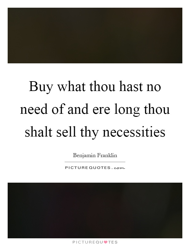 Buy what thou hast no need of and ere long thou shalt sell thy necessities Picture Quote #1