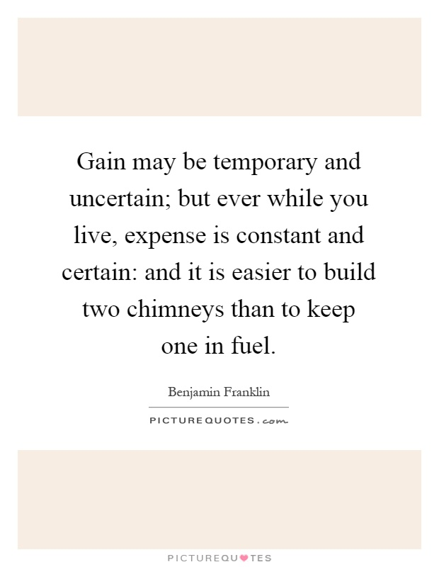 Gain may be temporary and uncertain; but ever while you live, expense is constant and certain: and it is easier to build two chimneys than to keep one in fuel Picture Quote #1