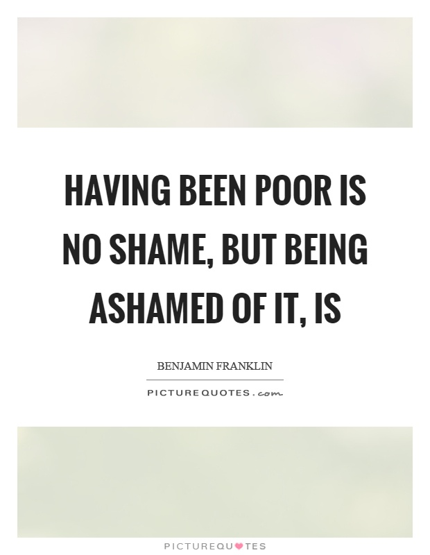 Having been poor is no shame, but being ashamed of it, is Picture Quote #1