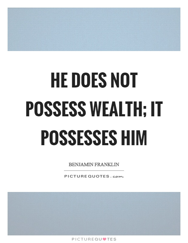 He does not possess wealth; it possesses him Picture Quote #1