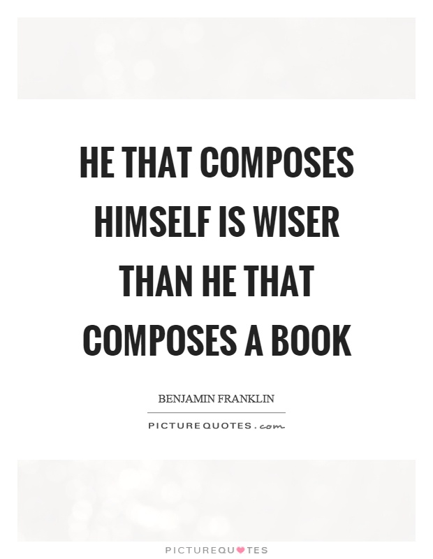He that composes himself is wiser than he that composes a book Picture Quote #1