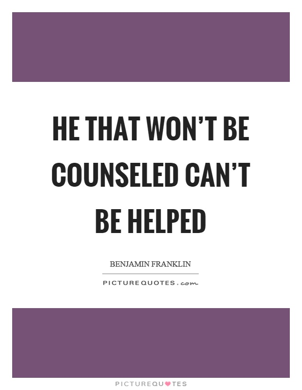 He that won't be counseled can't be helped Picture Quote #1
