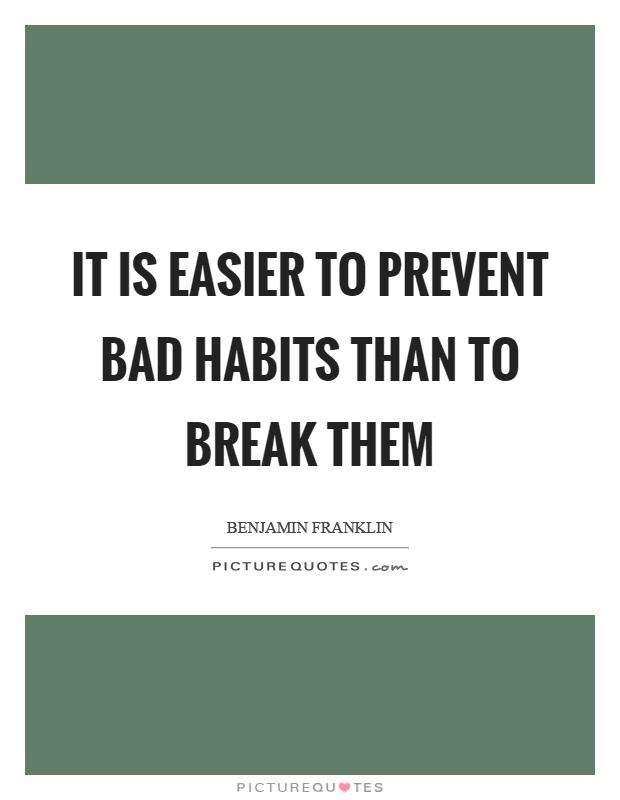 It is easier to prevent bad habits than to break them Picture Quote #1
