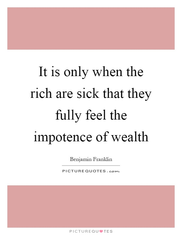 It is only when the rich are sick that they fully feel the impotence of wealth Picture Quote #1