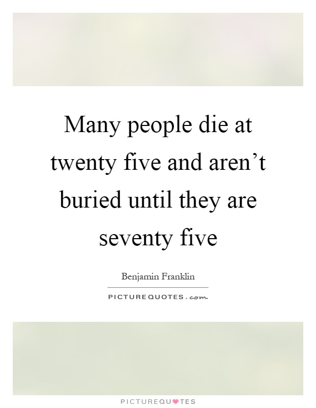 Many people die at twenty five and aren't buried until they are seventy five Picture Quote #1