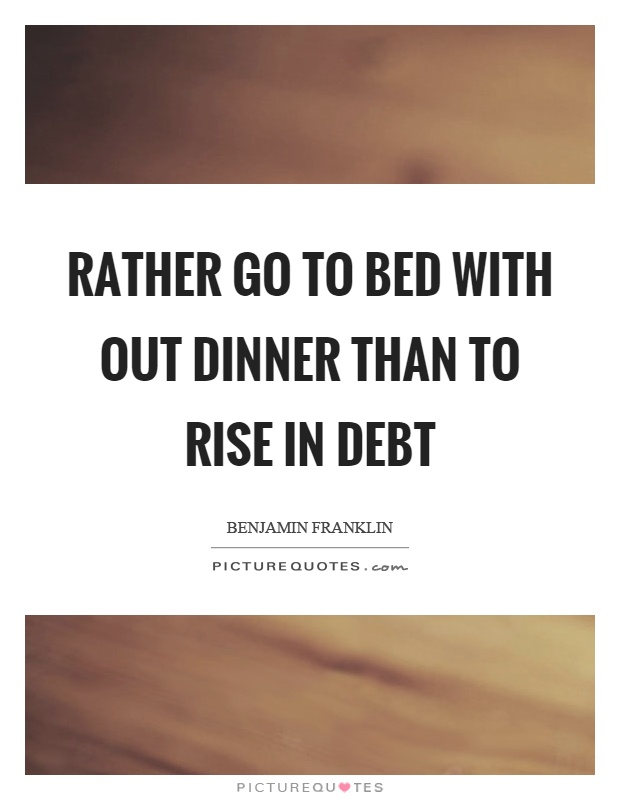 Rather go to bed with out dinner than to rise in debt Picture Quote #1