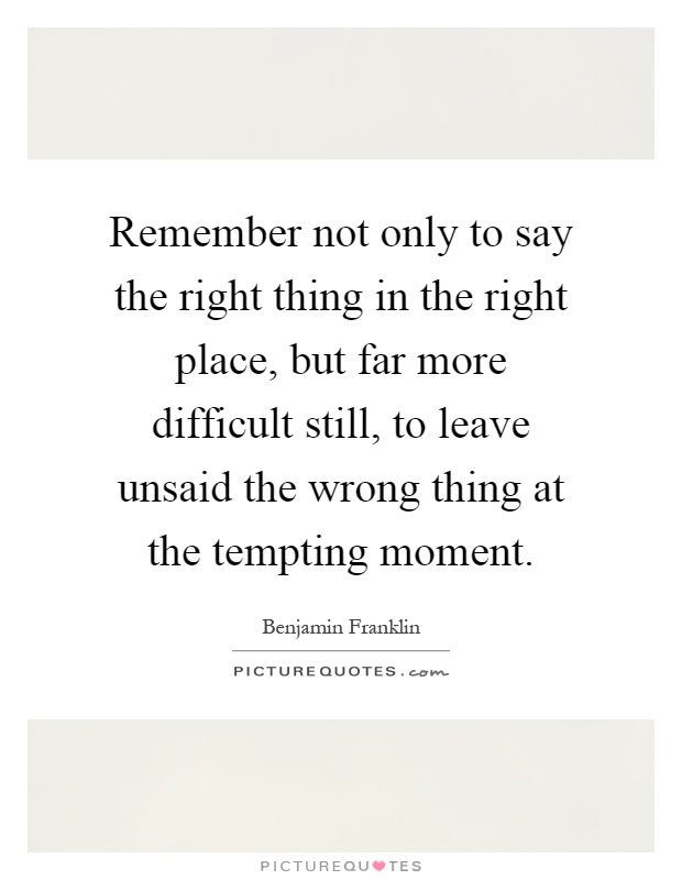 Remember not only to say the right thing in the right place, but far more difficult still, to leave unsaid the wrong thing at the tempting moment Picture Quote #1