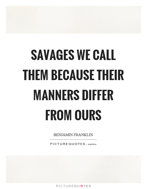 Savages we call them because their manners differ from ours Picture Quote #1