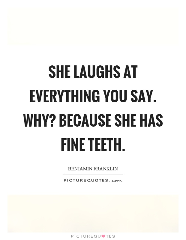 She laughs at everything you say. Why? Because she has fine teeth Picture Quote #1