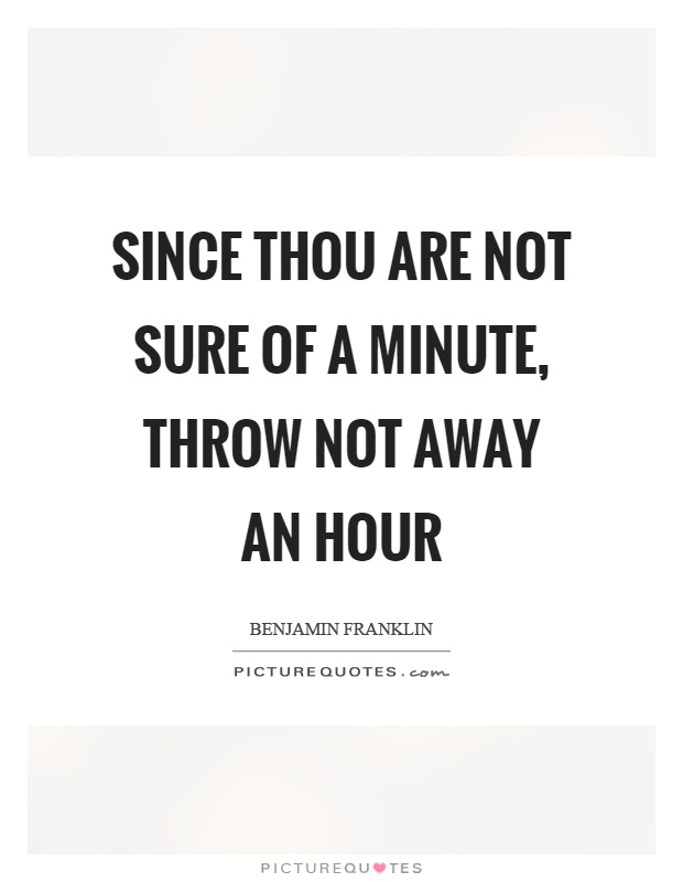 Since thou are not sure of a minute, throw not away an hour Picture Quote #1