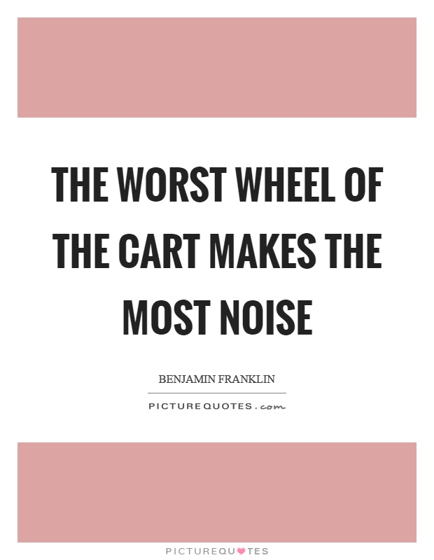 The worst wheel of the cart makes the most noise Picture Quote #1