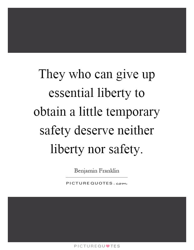 giving up essential liberty to obtain a little temporary safety They that can give up essential liberty to obtain a little temporary safety, deserve neither liberty nor safety  i was just giving my own $02.