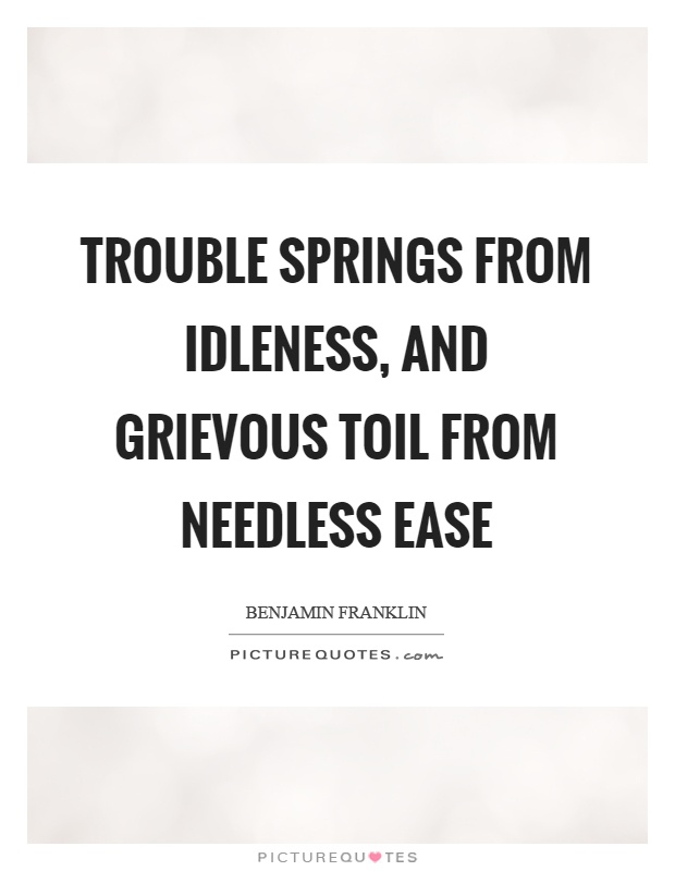 Trouble springs from idleness, and grievous toil from needless ease Picture Quote #1