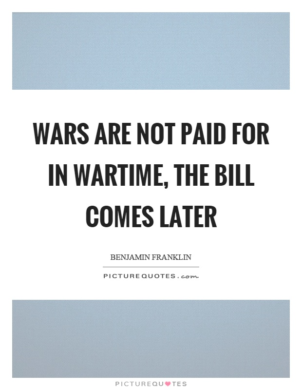 Wars are not paid for in wartime, the bill comes later Picture Quote #1