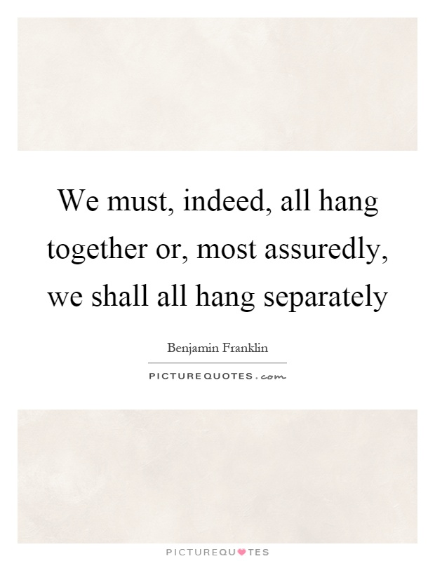 We must, indeed, all hang together or, most assuredly, we shall all hang separately Picture Quote #1
