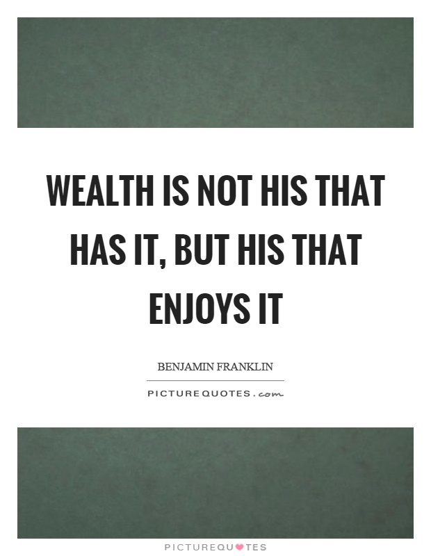 Wealth is not his that has it, but his that enjoys it Picture Quote #1