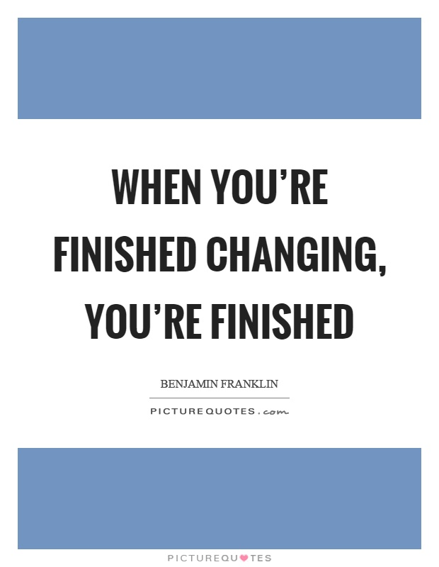 When you're finished changing, you're finished Picture Quote #1