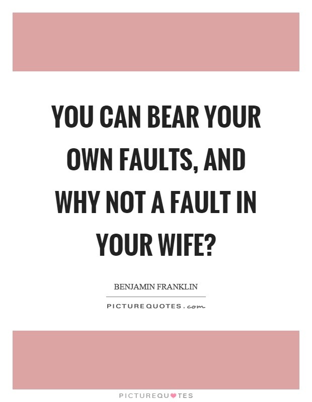 You can bear your own faults, and why not a fault in your wife? Picture Quote #1