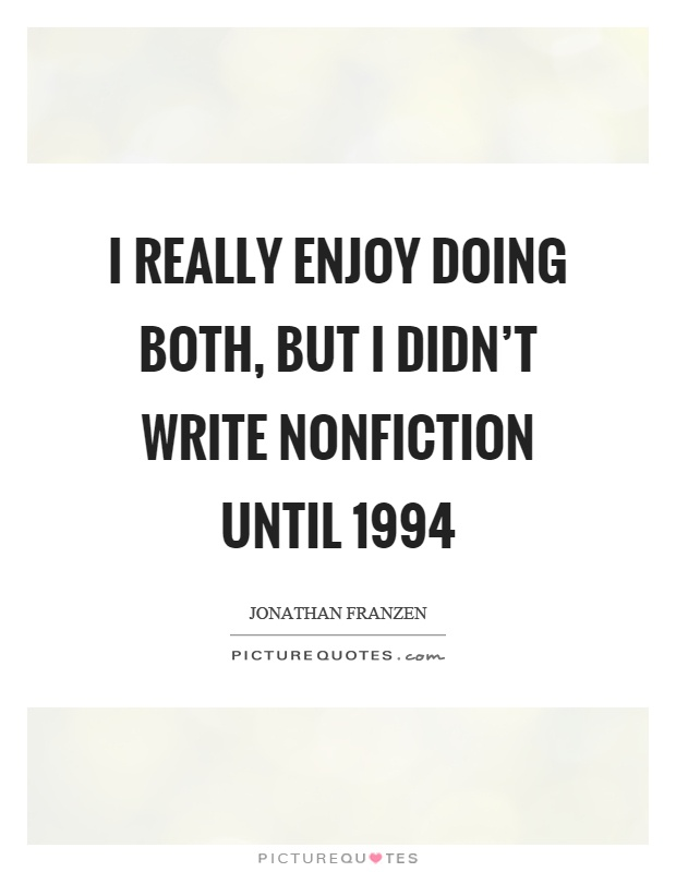 I really enjoy doing both, but I didn't write nonfiction until 1994 Picture Quote #1
