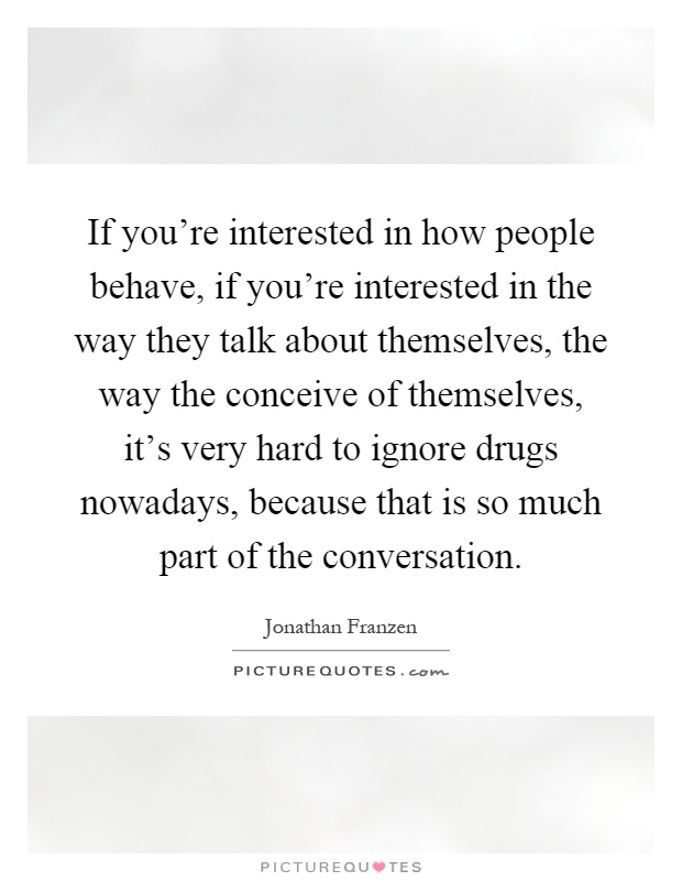 If you're interested in how people behave, if you're interested in the way they talk about themselves, the way the conceive of themselves, it's very hard to ignore drugs nowadays, because that is so much part of the conversation Picture Quote #1