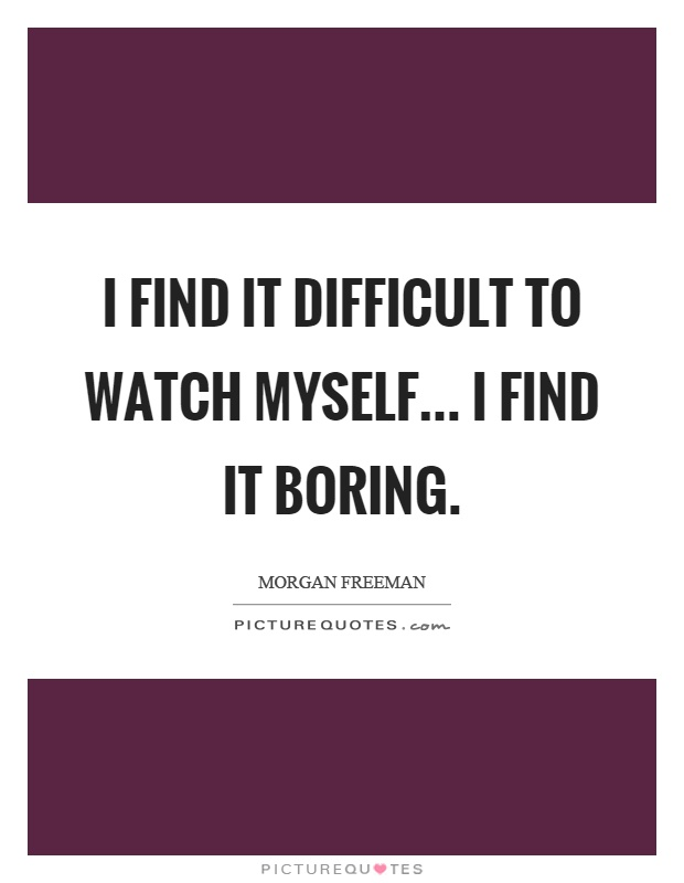 I find it difficult to watch myself... I find it boring Picture Quote #1