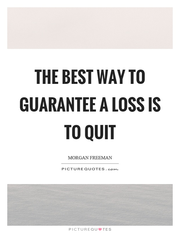 The best way to guarantee a loss is to quit Picture Quote #1