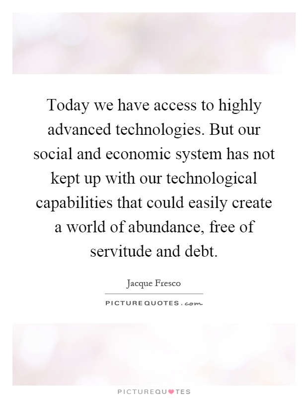 Today we have access to highly advanced technologies. But our social and economic system has not kept up with our technological capabilities that could easily create a world of abundance, free of servitude and debt Picture Quote #1