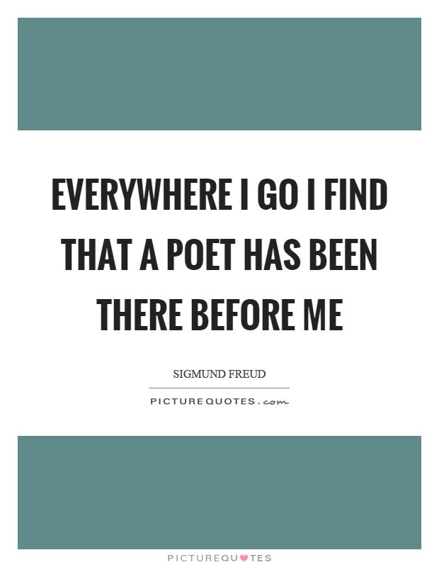 Everywhere I go I find that a poet has been there before me Picture Quote #1