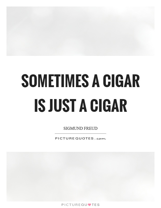 Sometimes a cigar is just a cigar Picture Quote #1