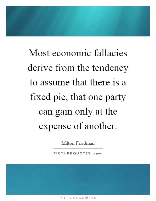 Most economic fallacies derive from the tendency to assume that there is a fixed pie, that one party can gain only at the expense of another Picture Quote #1