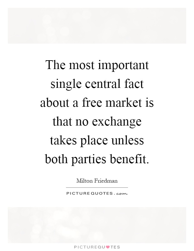 The most important single central fact about a free market is that no exchange takes place unless both parties benefit Picture Quote #1