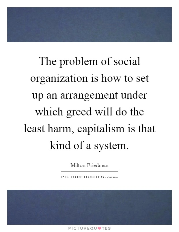 The problem of social organization is how to set up an arrangement under which greed will do the least harm, capitalism is that kind of a system Picture Quote #1