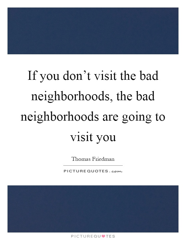 If you don't visit the bad neighborhoods, the bad neighborhoods are going to visit you Picture Quote #1