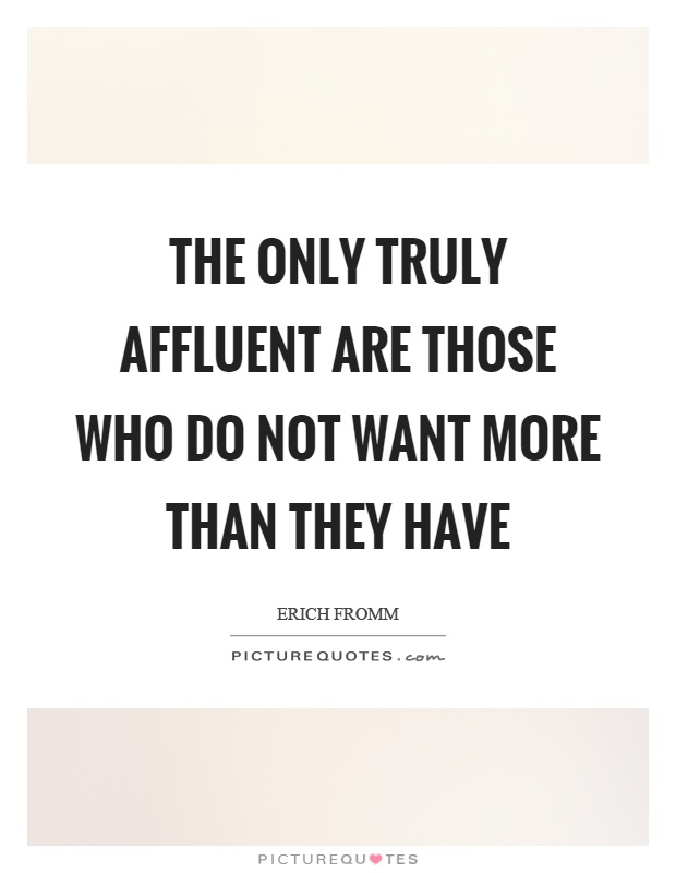 The only truly affluent are those who do not want more than they have Picture Quote #1