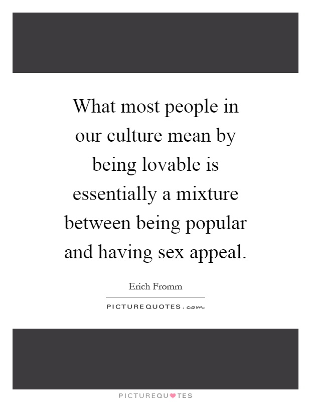 What most people in our culture mean by being lovable is essentially a mixture between being popular and having sex appeal Picture Quote #1