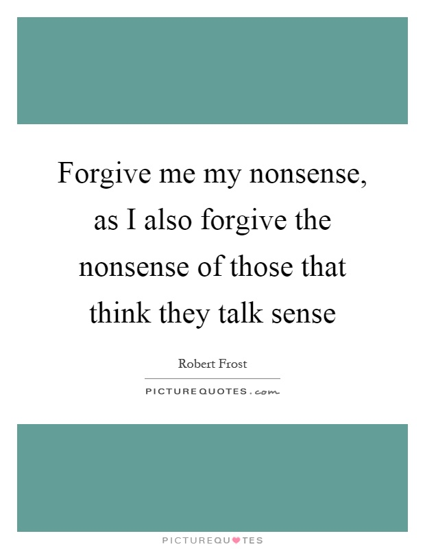 Forgive me my nonsense, as I also forgive the nonsense of those that think they talk sense Picture Quote #1