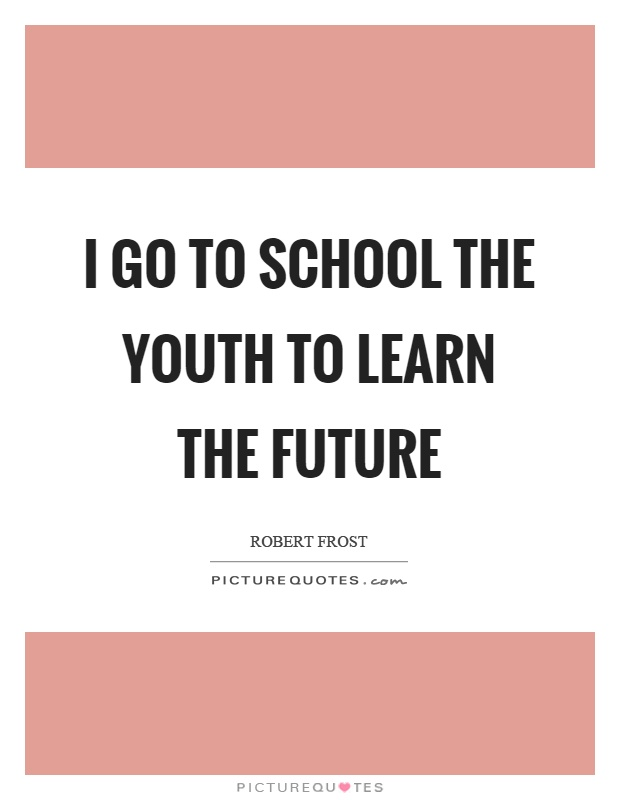 I go to school the youth to learn the future Picture Quote #1