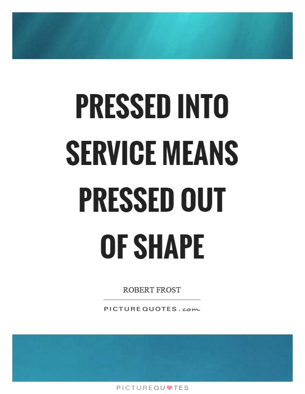 Pressed into service means pressed out of shape Picture Quote #1