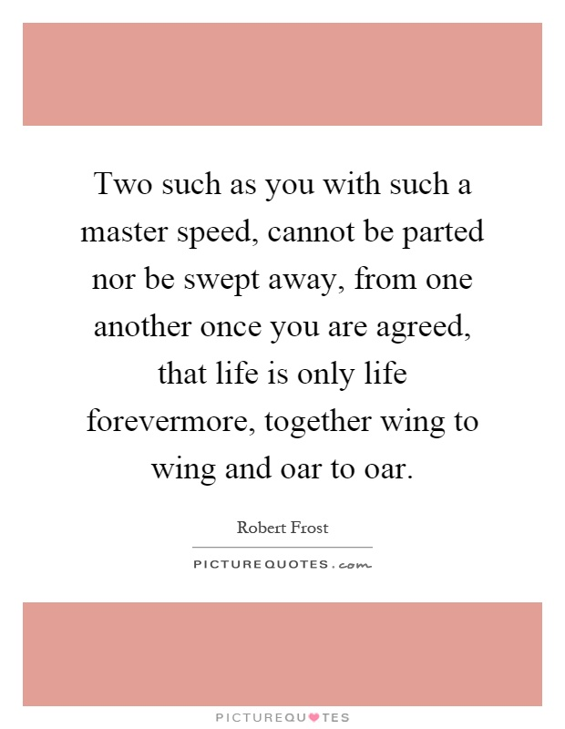 Two such as you with such a master speed, cannot be parted nor be swept away, from one another once you are agreed, that life is only life forevermore, together wing to wing and oar to oar Picture Quote #1