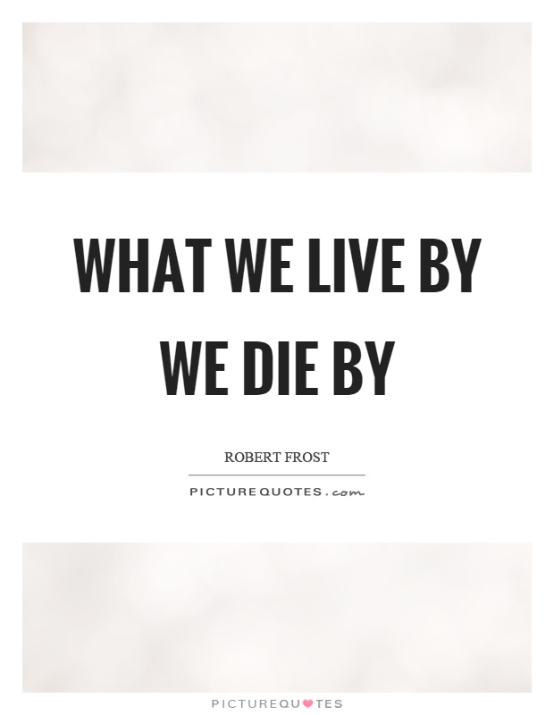 What we live by we die by Picture Quote #1