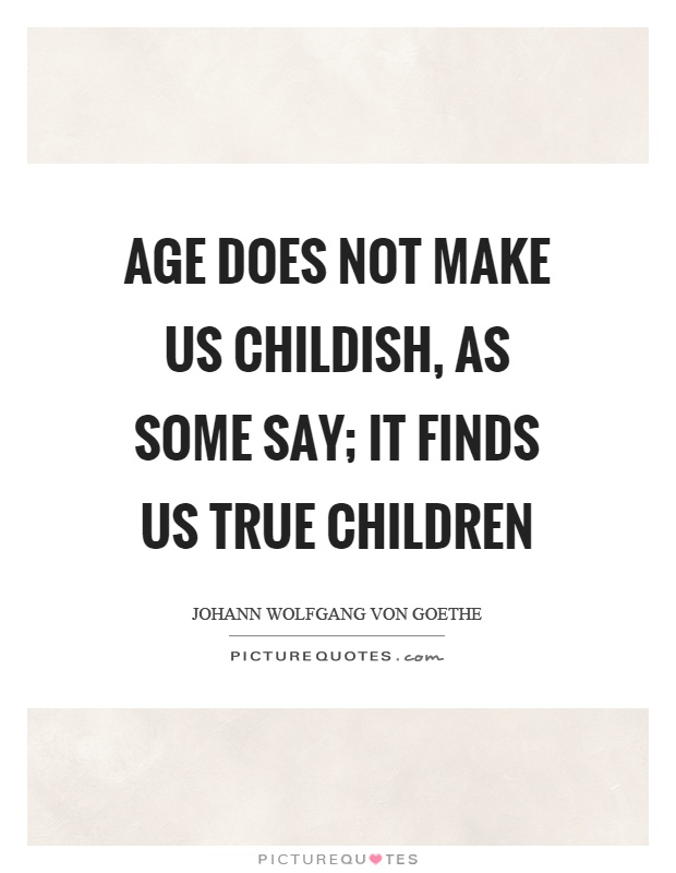 Age does not make us childish, as some say; it finds us true children Picture Quote #1