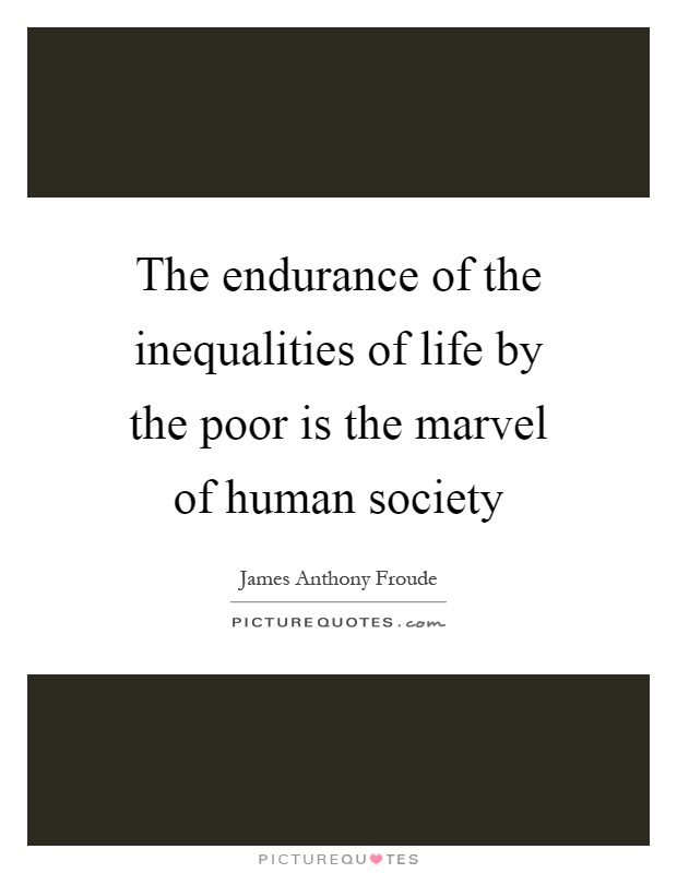 The endurance of the inequalities of life by the poor is the marvel of human society Picture Quote #1